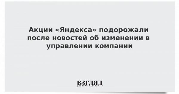 Акции «Яндекса» подорожали после новостей обизменении вуправлении компании
